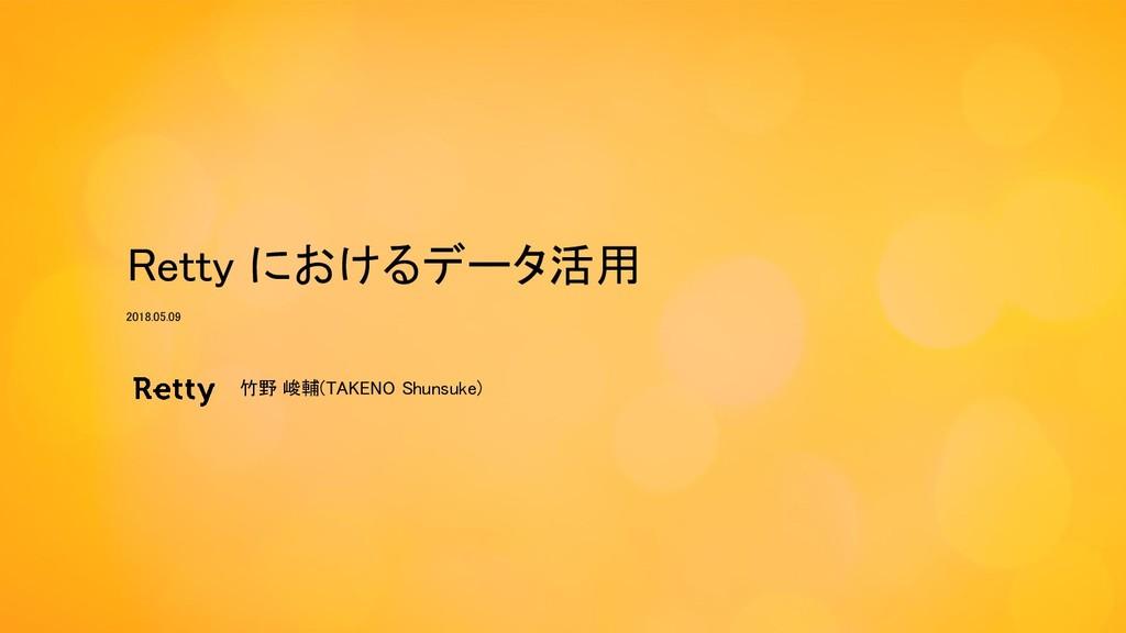 Retty におけるデータ活用 竹野 峻輔(TAKENO Shunsuke) 2018.05....