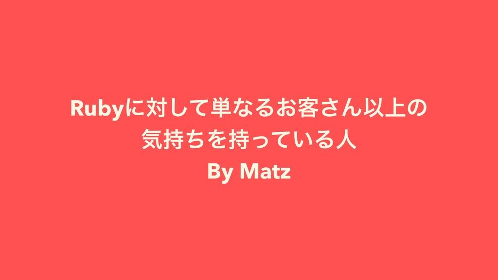 Rubyʹରͯ͠୯ͳΔ͓٬͞ΜҎ্ͷ ؾͪΛ͍ͬͯΔਓ By Matz
