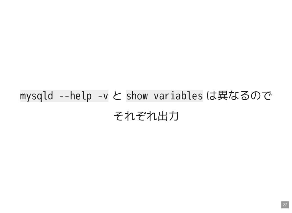 mysqld --help -v と show variables は異なるので それぞれ出力...