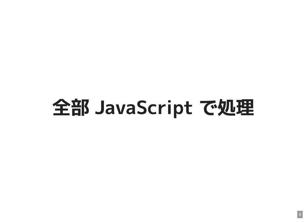 全部 JavaScript で処理 全部 JavaScript で処理 9
