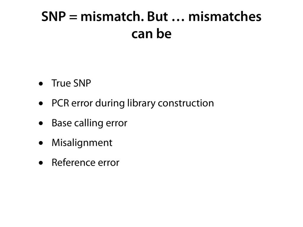 SNP = mismatch. But … mismatches can be • True ...