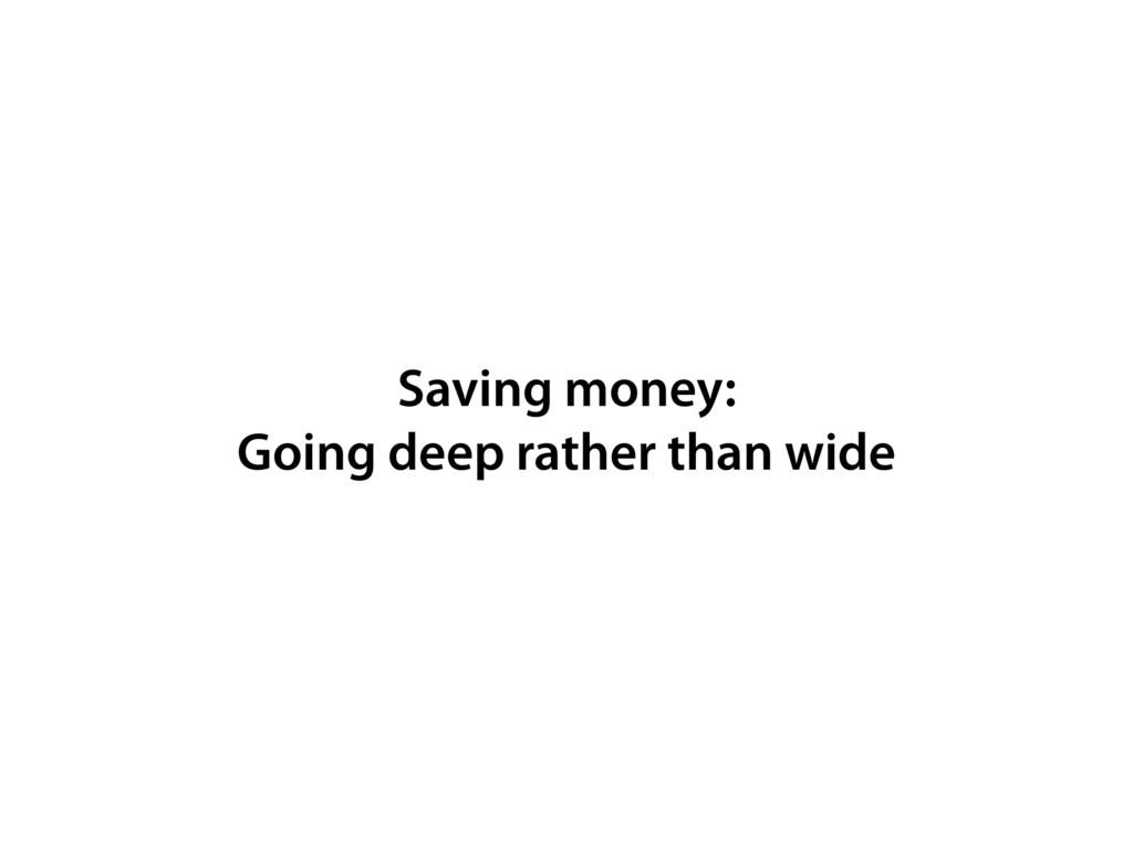 Saving money: Going deep rather than wide