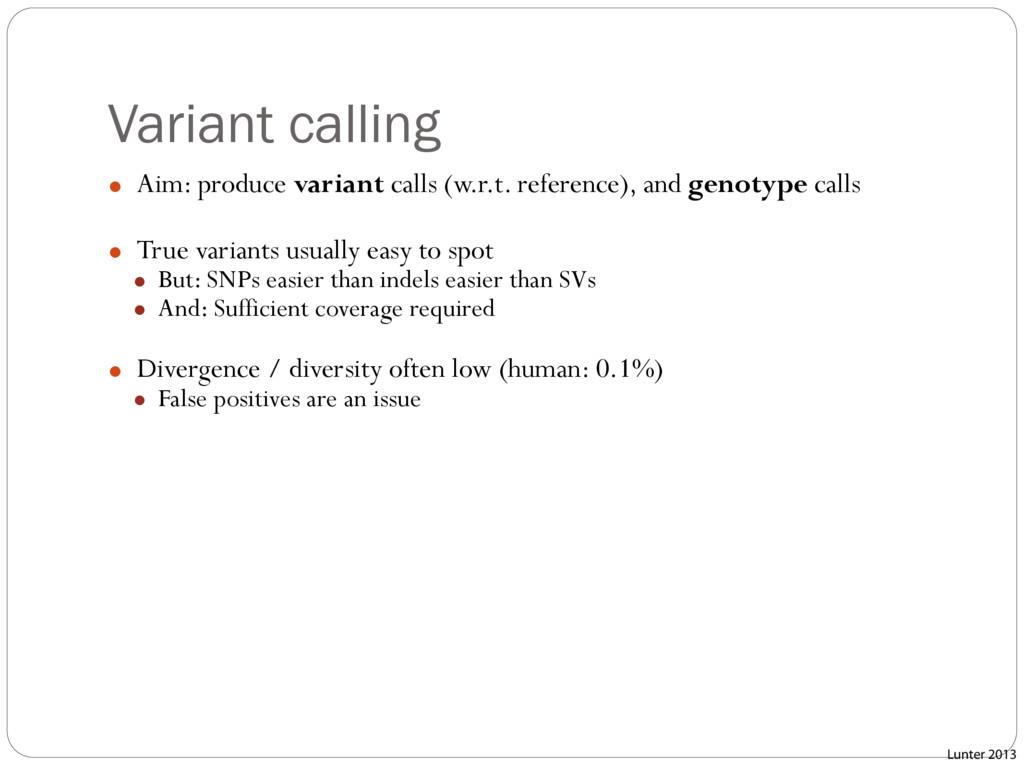 Variant calling ● Aim: produce variant calls (w...
