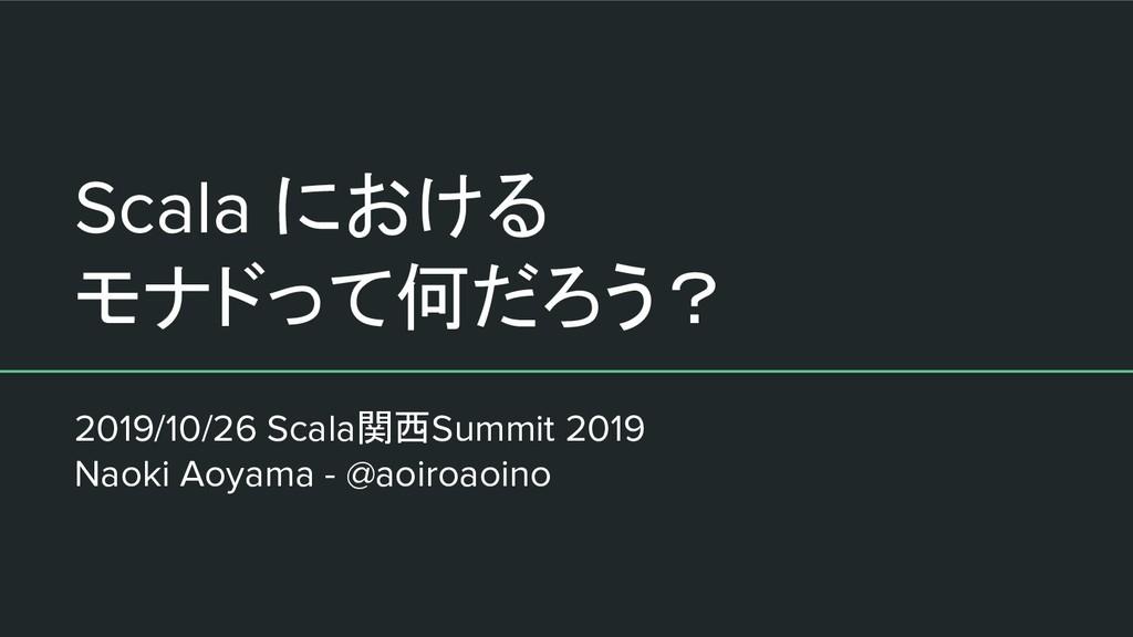Scala における モナドって何だろう? 2019/10/26 Scala関西Summit ...