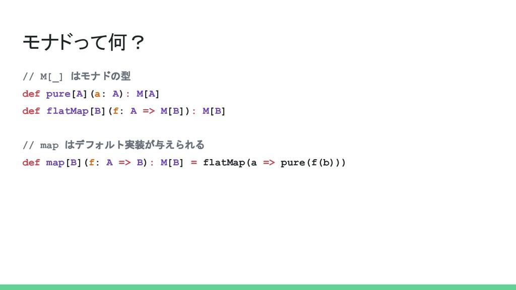 モナドって何? // M[_] はモナドの型 def pure[A](a: A): M[A] ...