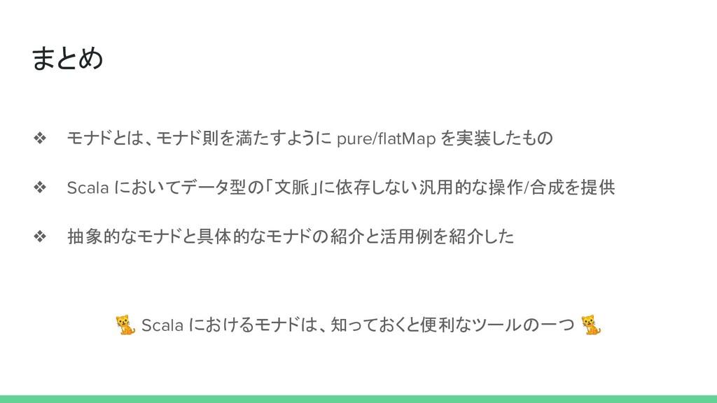 まとめ ❖ モナドとは、モナド則を満たすように pure/flatMap を実装したもの ❖ S...