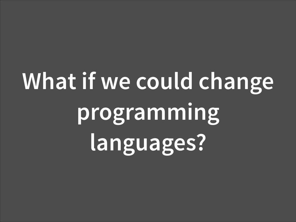 What if we could change programming languages?