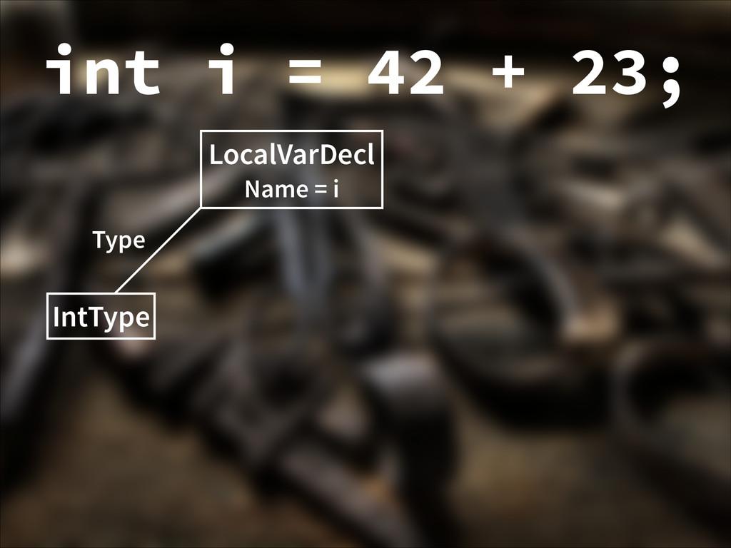 LocalVarDecl Name = i IntType Type int i = 42 +...