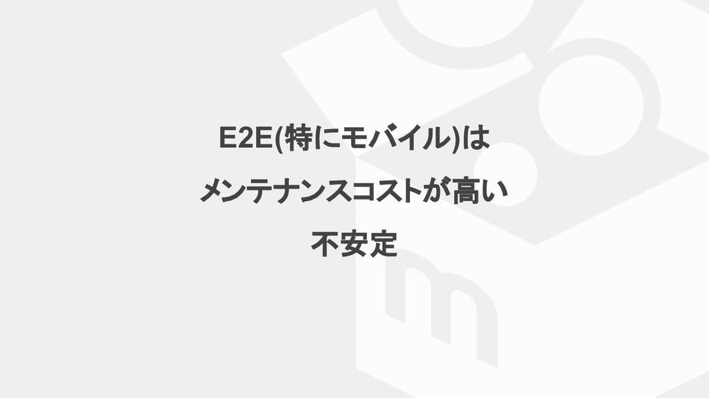 E2E(特にモバイル)は メンテナンスコストが高い 不安定