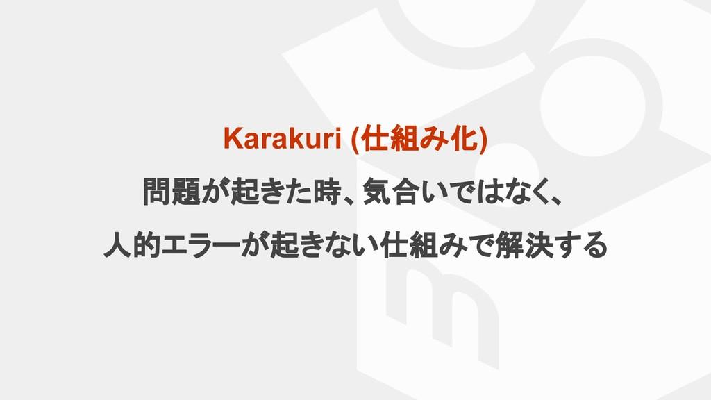 Karakuri (仕組み化) 問題が起きた時、気合いではなく、 人的エラーが起きない仕組みで...