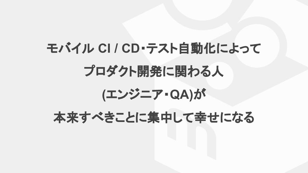 モバイル CI / CD・テスト自動化によって プロダクト開発に関わる人 (エンジニア・QA)...