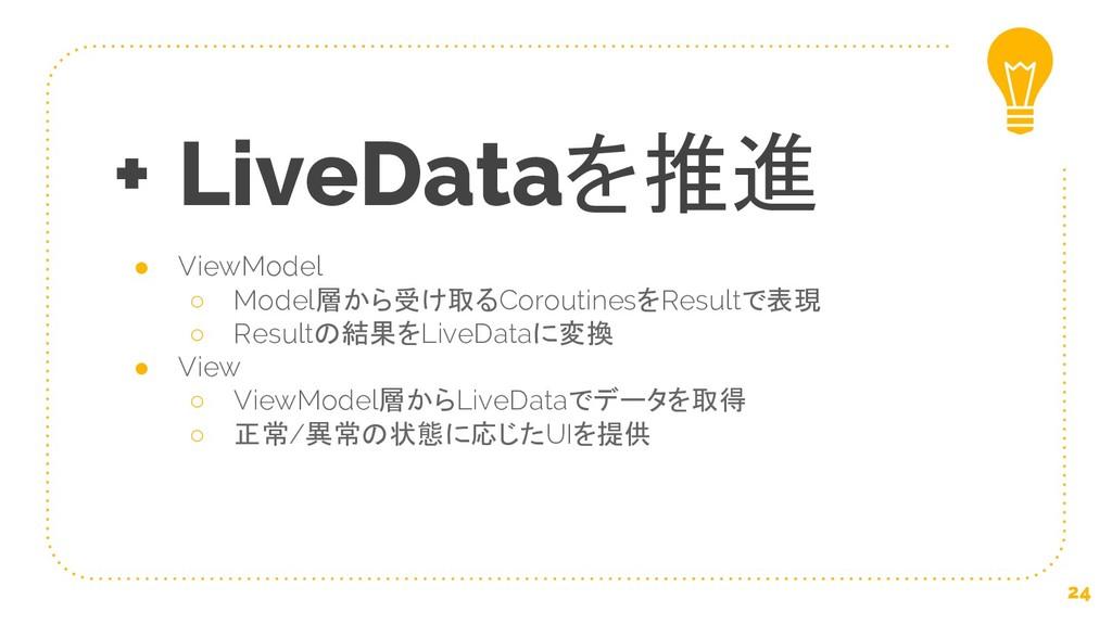 + LiveDataを推進 ● ViewModel ○ Model層から受け取るCorouti...