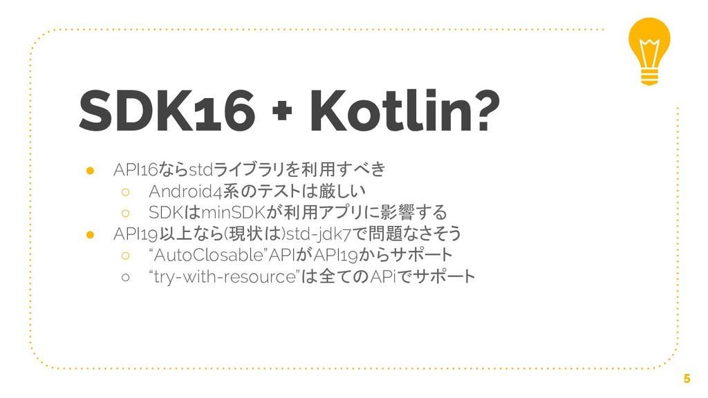 SDK16 + Kotlin? ● API16ならstdライブラリを利用すべき ○ Andro...