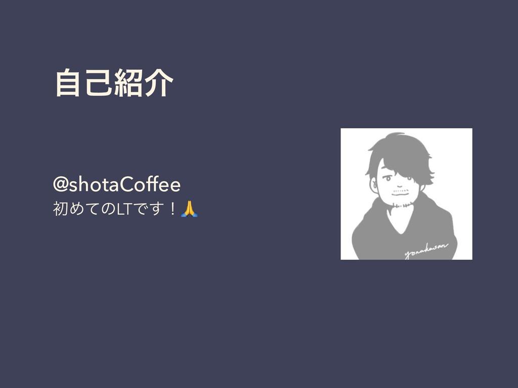 ࣗݾհ @shotaCoffee ॳΊͯͷLTͰ͢ʂ