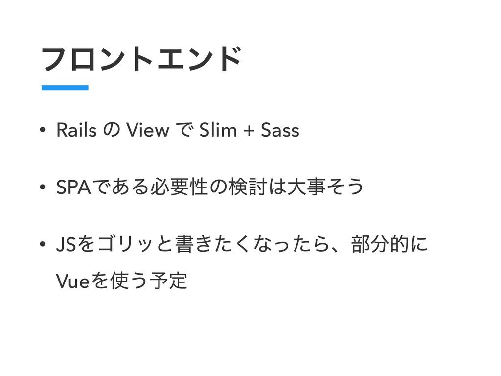 ϑϩϯτΤϯυ • Rails ͷ View Ͱ Slim + Sass • SPAͰ͋Δඞཁ...