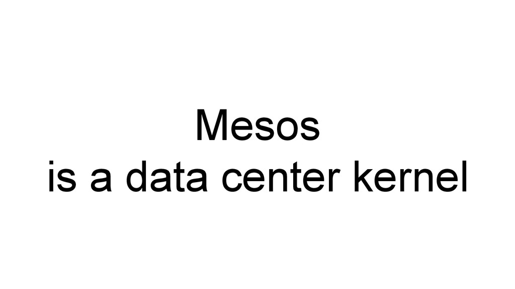 Mesos is a data center kernel