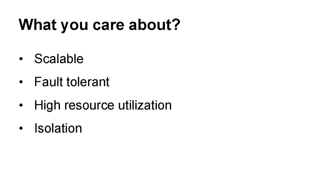 What you care about? • Scalable • Fault toler...