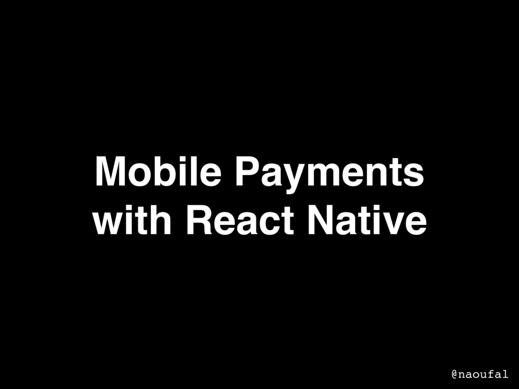 Mobile Payments with React Native @naoufal