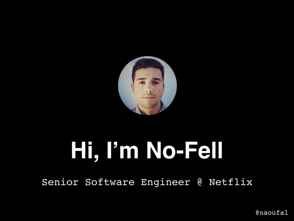 Hi, I'm No-Fell Senior Software Engineer @ Netf...