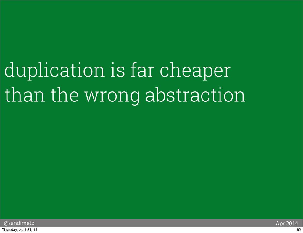 @sandimetz Apr 2014 duplication is far cheaper ...