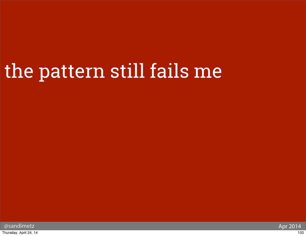 @sandimetz Apr 2014 the pattern still fails me ...