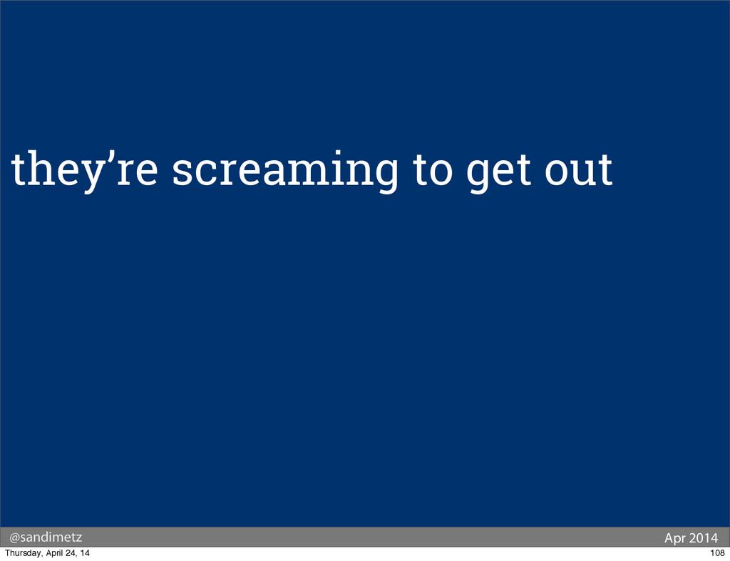 @sandimetz Apr 2014 they're screaming to get ou...