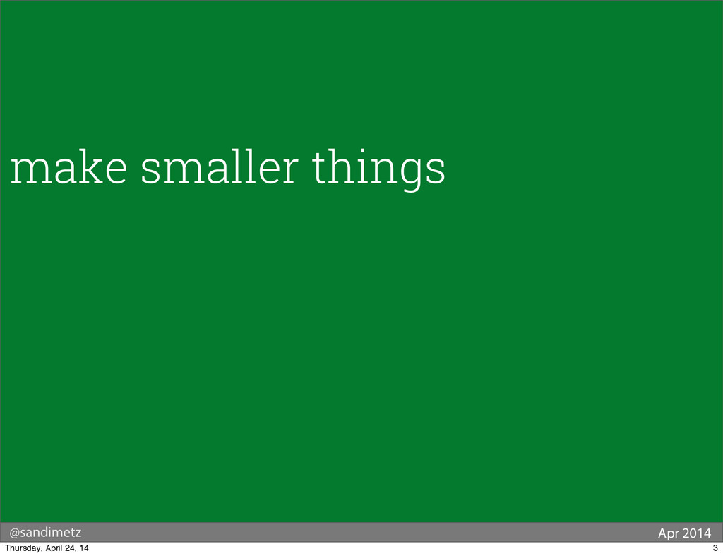 @sandimetz Apr 2014 make smaller things 3 Thurs...