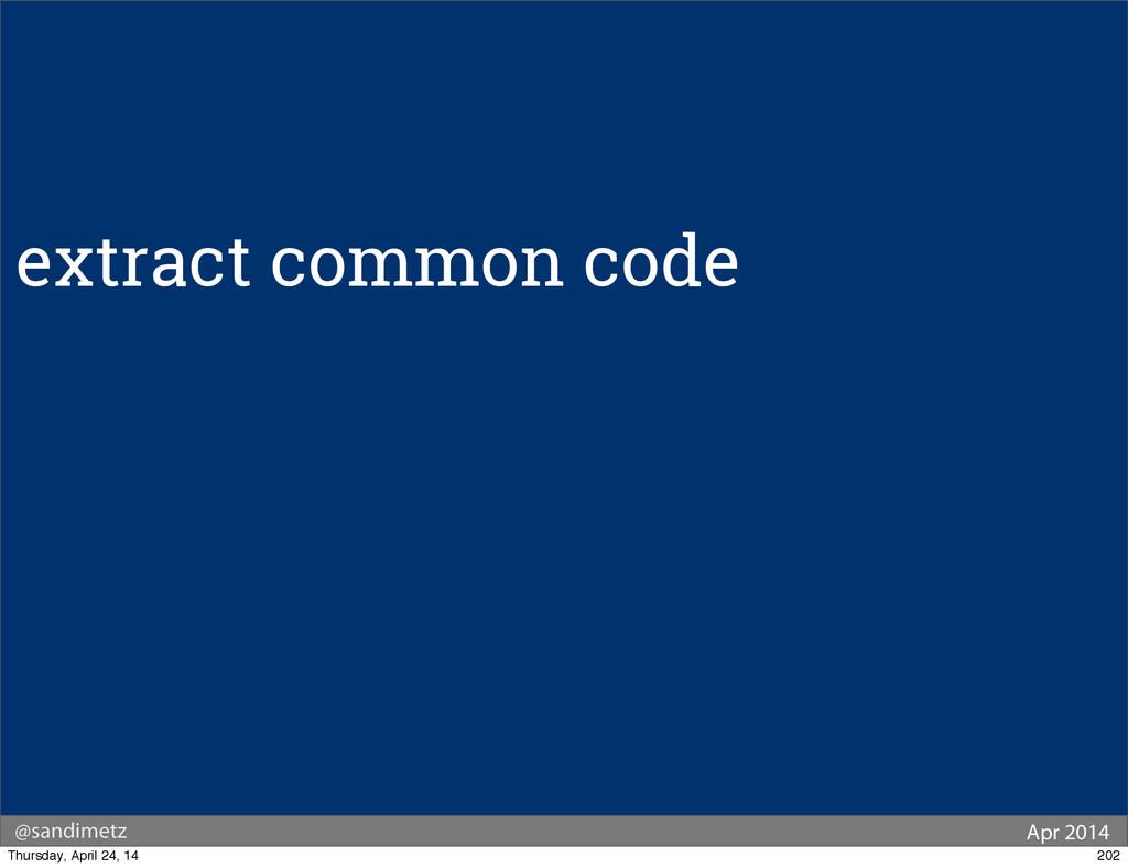 @sandimetz Apr 2014 extract common code 202 Thu...