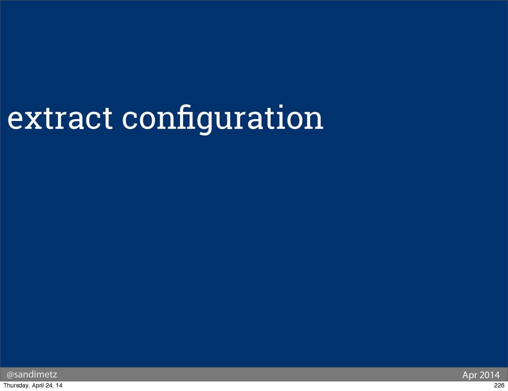 @sandimetz Apr 2014 extract configuration 226 Th...