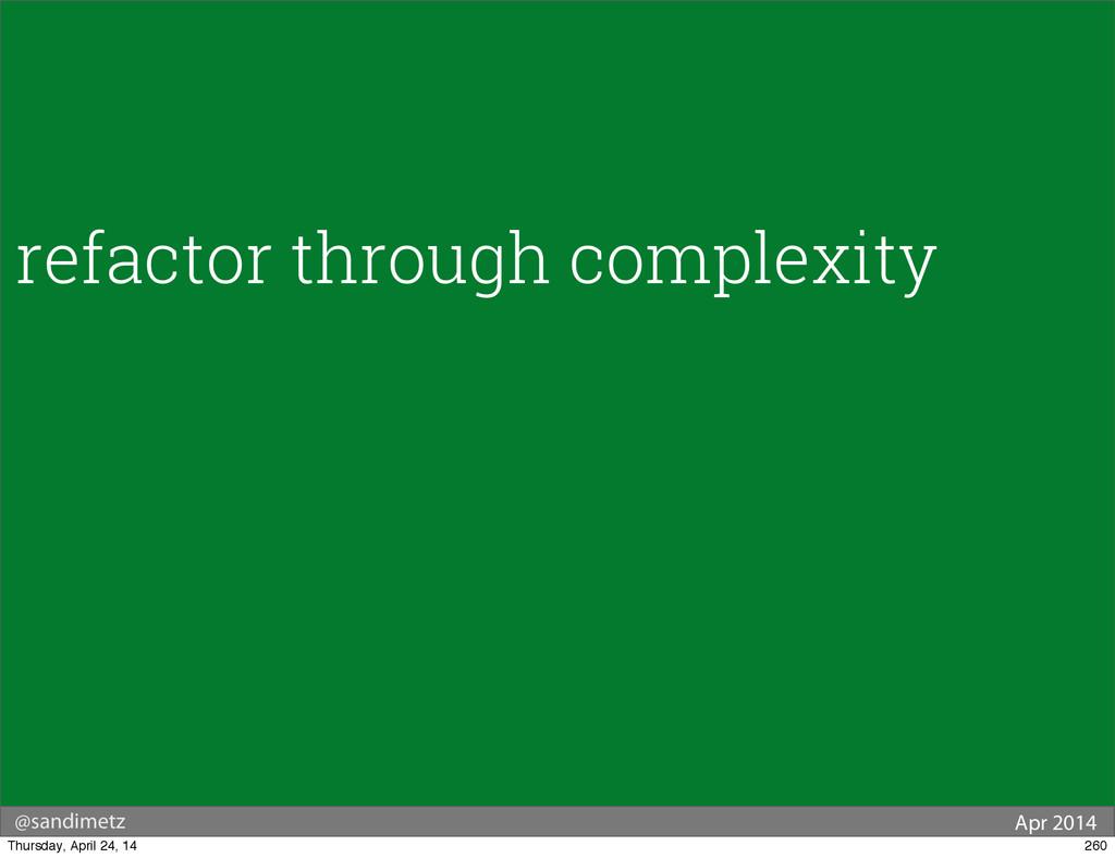 @sandimetz Apr 2014 refactor through complexity...