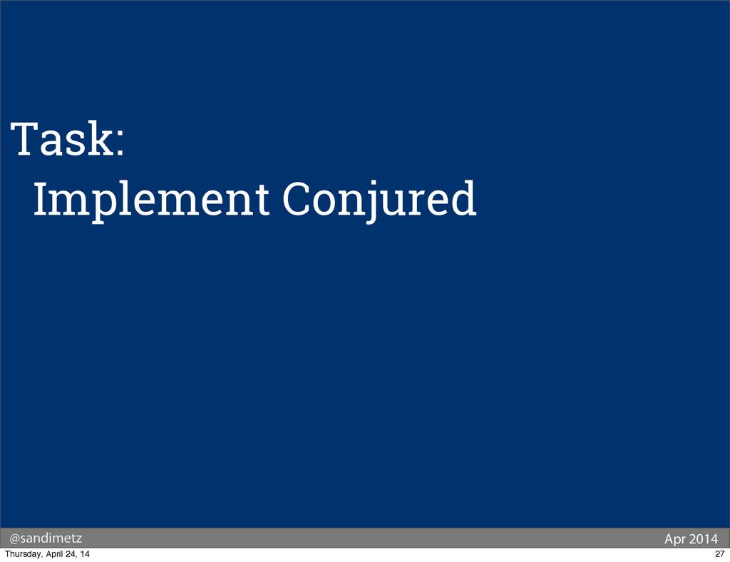 @sandimetz Apr 2014 Task: Implement Conjured 27...