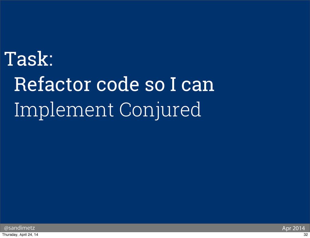 @sandimetz Apr 2014 Task: Refactor code so I ca...