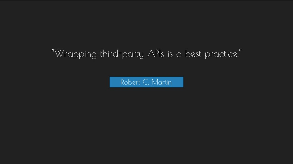 """""""Wrapping third-party APIs is a best practice.""""..."""