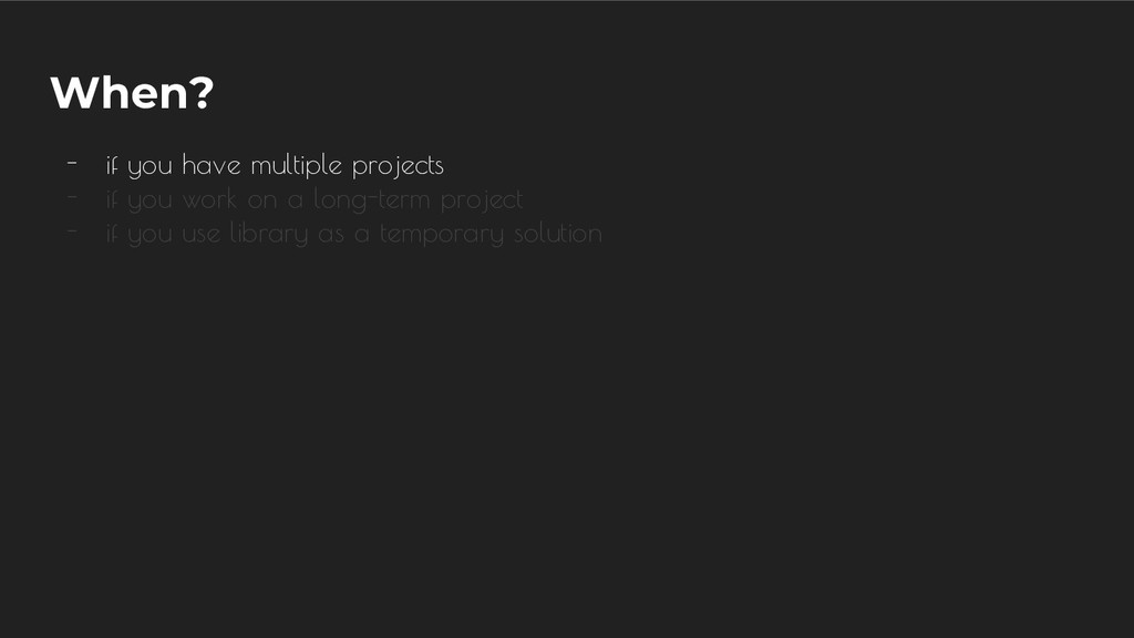 When? - if you have multiple projects - if you ...