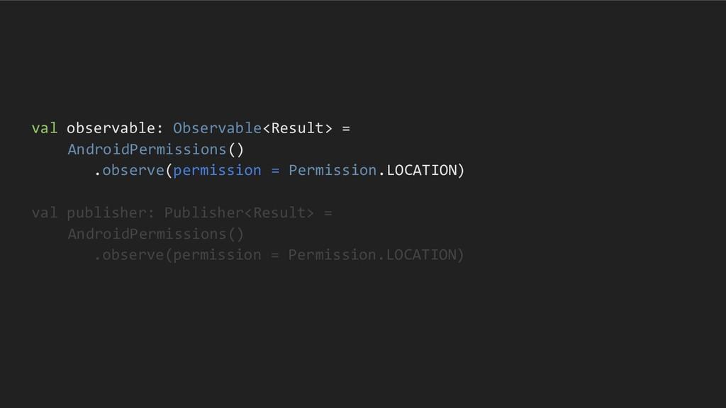 val observable: Observable<Result> = AndroidPer...
