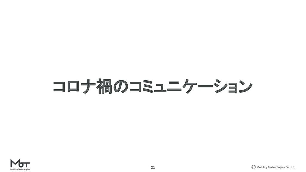 Mobility Technologies Co., Ltd. 21 コロナ禍のコミュニケーシ...
