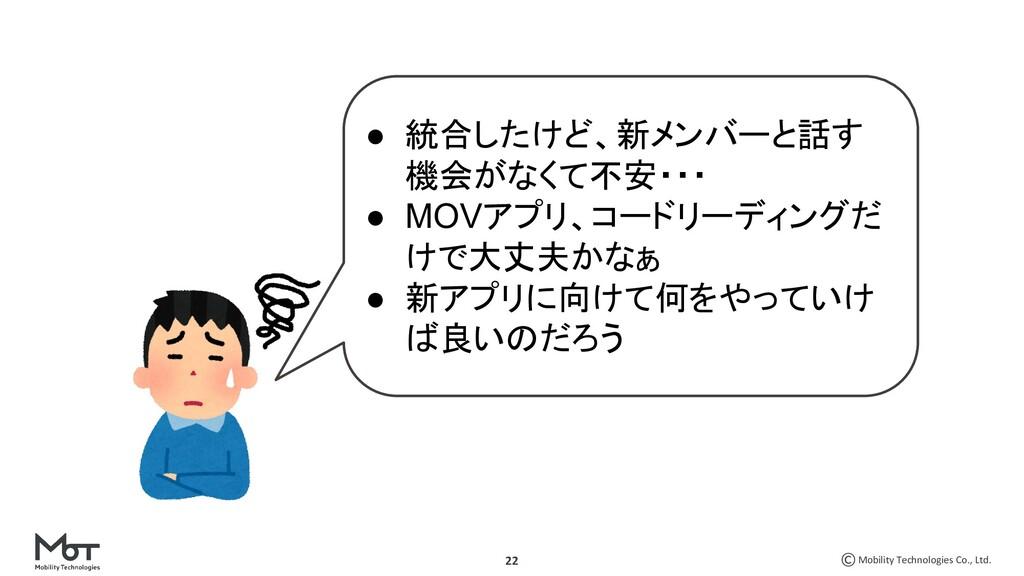 Mobility Technologies Co., Ltd. 22 ● 統合したけど、新メン...