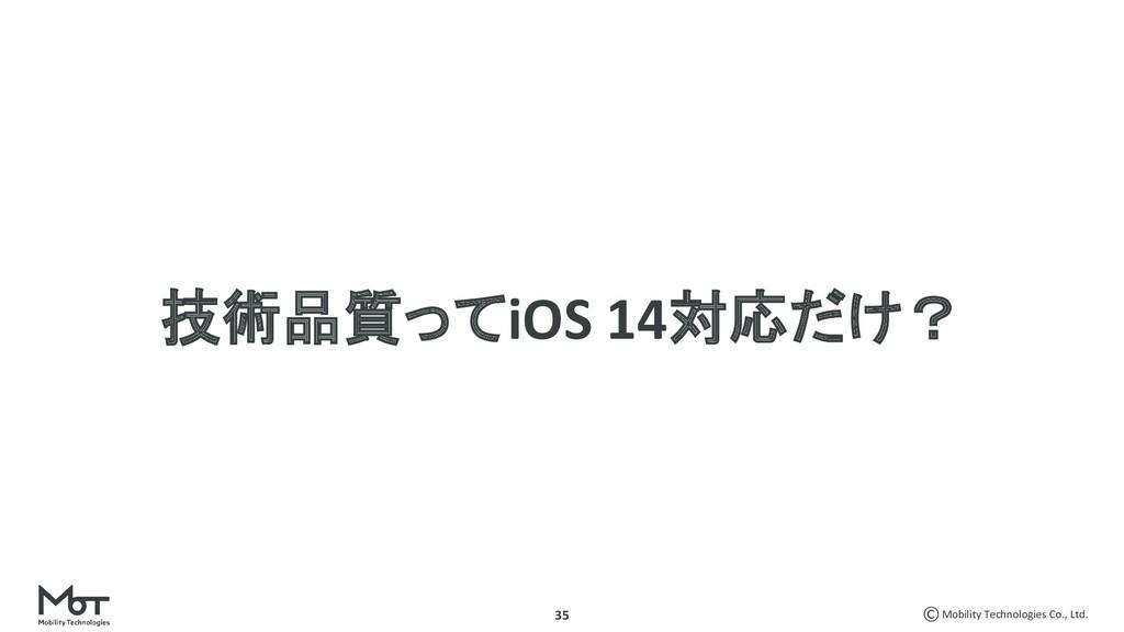 Mobility Technologies Co., Ltd. 35 技術品質ってiOS 14...