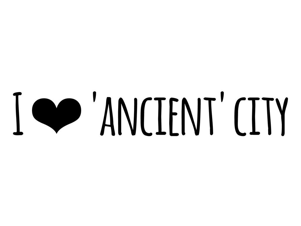 I ❤ 'ancient' city