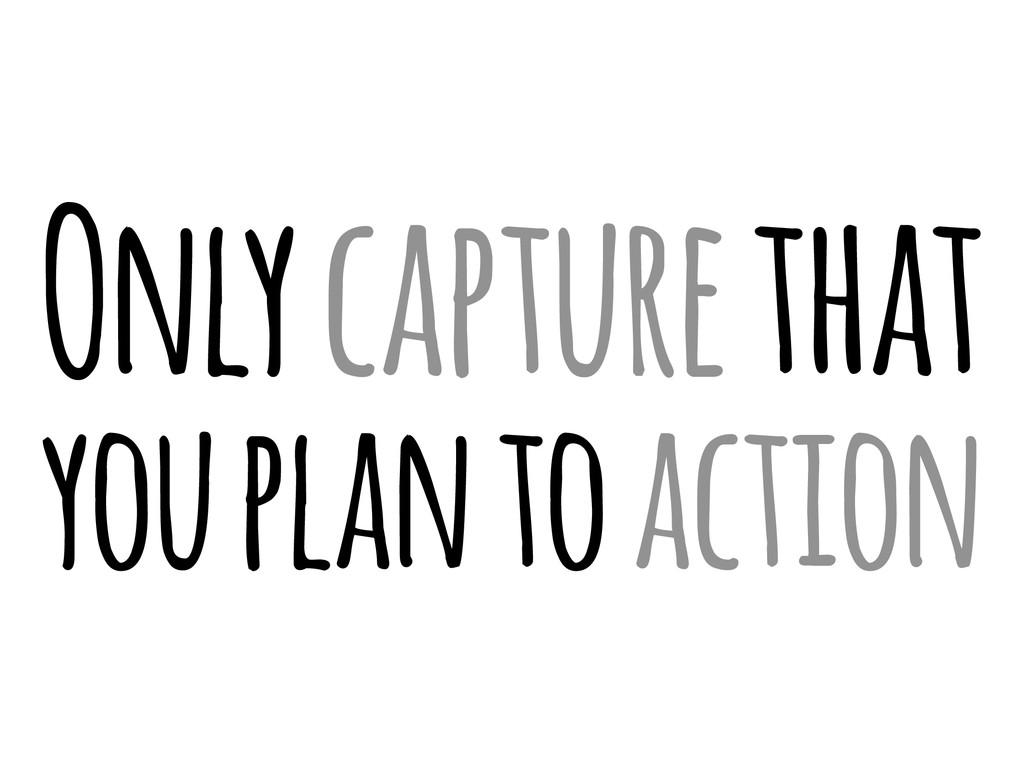 Only capture that you plan to action