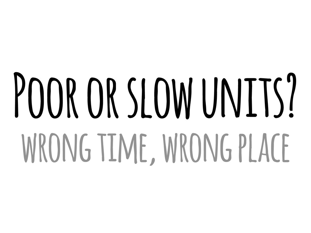 Poor or slow units? wrong time, wrong place