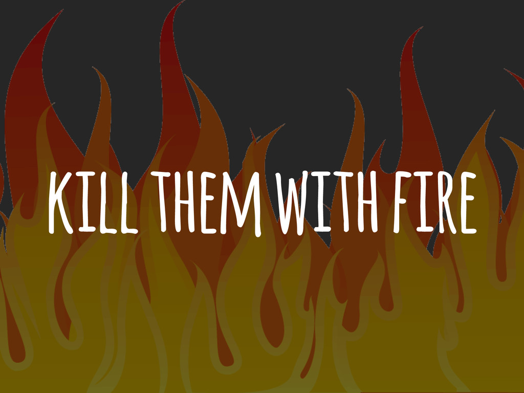 kill them with fire