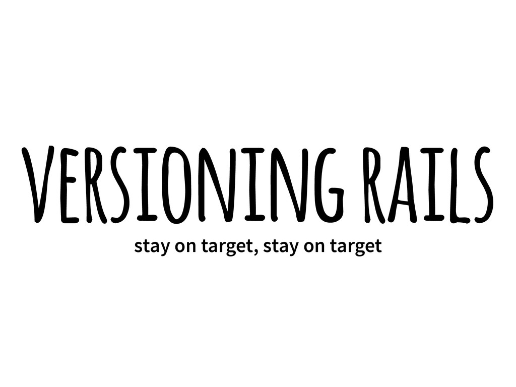 versioning rails stay on target, stay on target