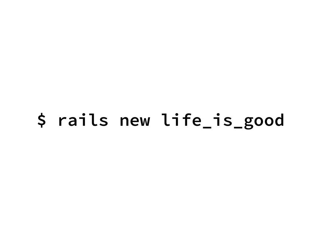 $ rails new life_is_good