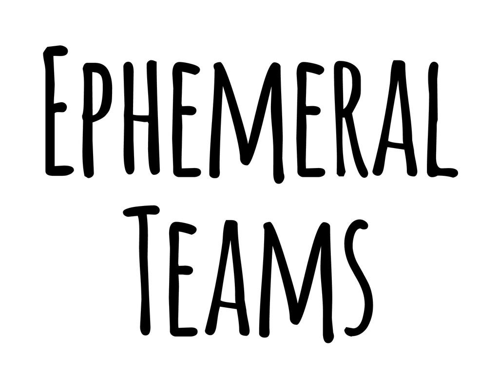 Ephemeral Teams