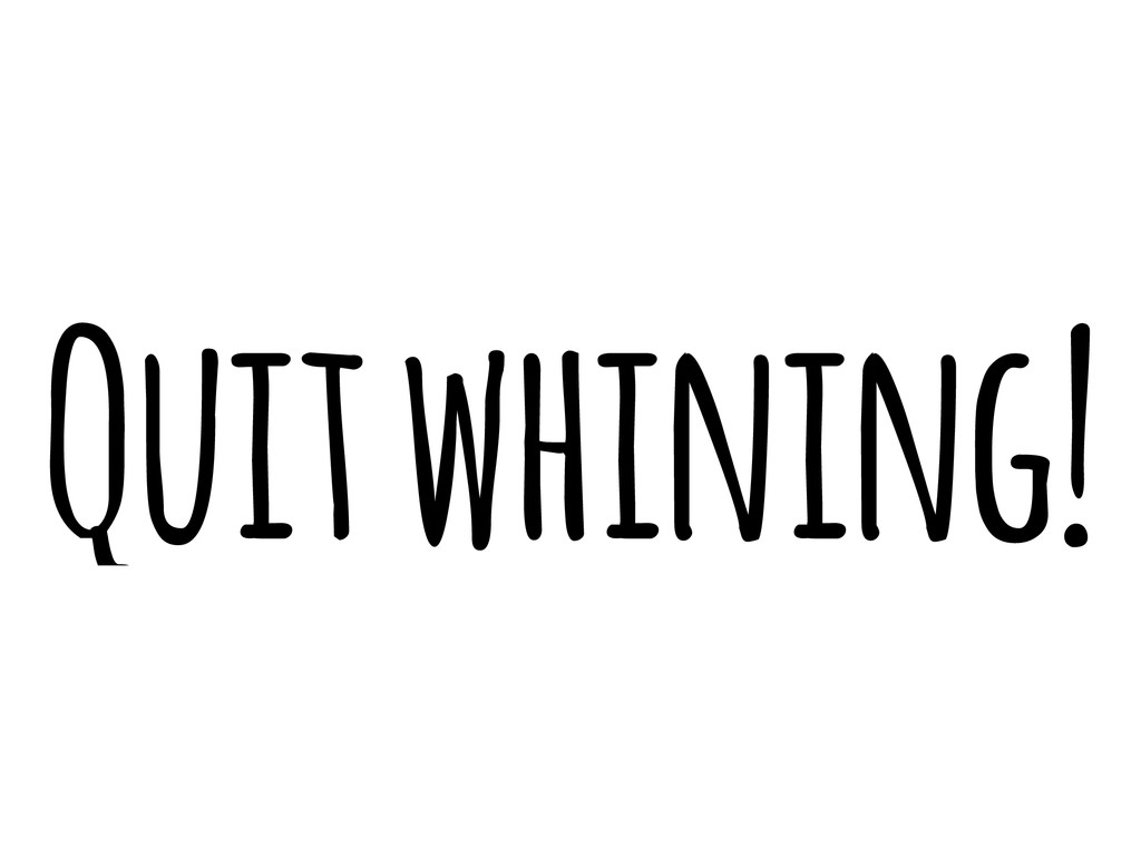 Quit whining!