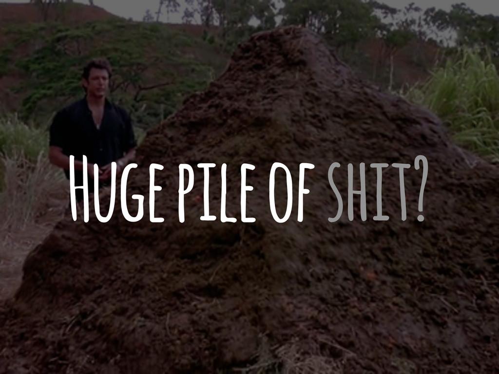 Huge pile of shit?