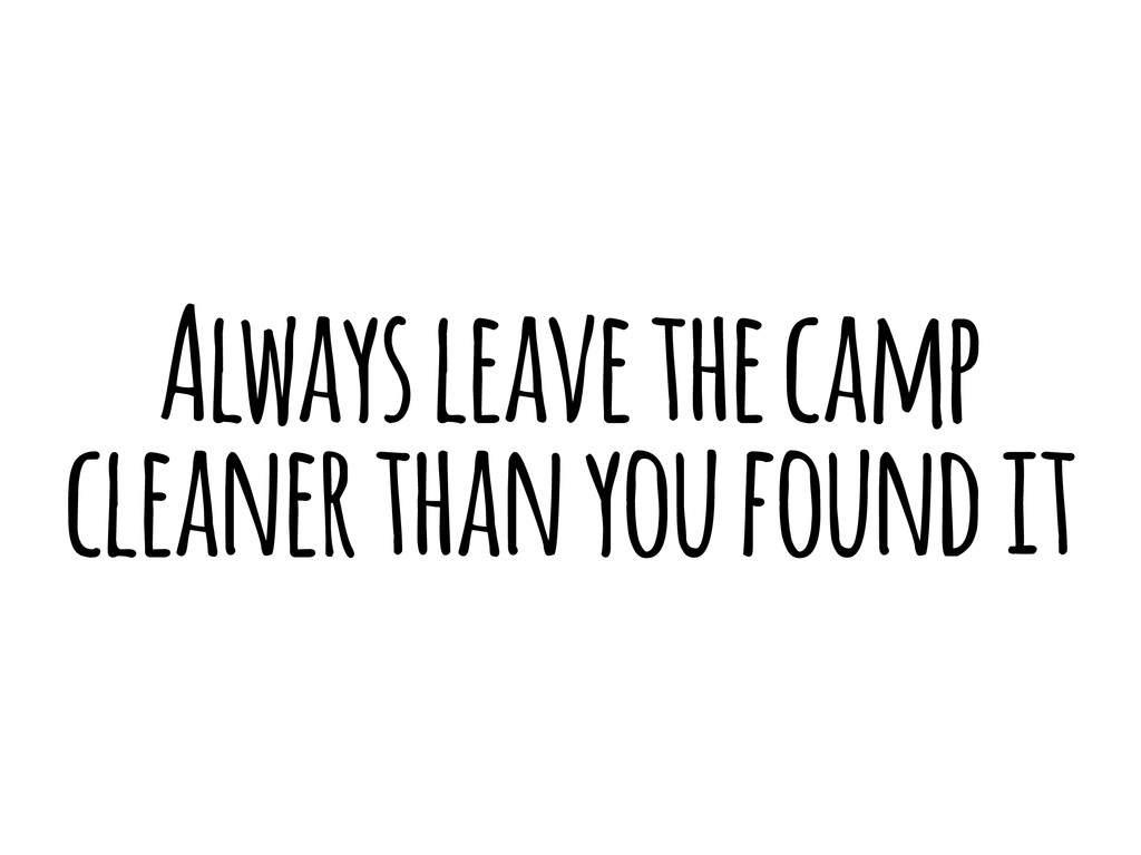 Always leave the camp cleaner than you found it