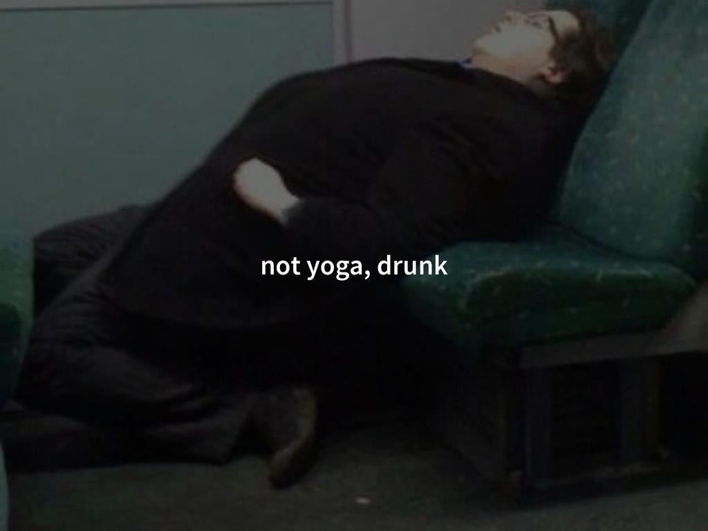 not yoga, drunk