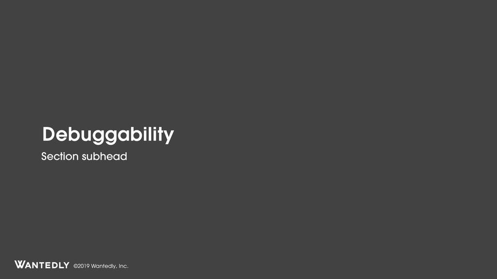 ©2019 Wantedly, Inc. Debuggability Section subh...